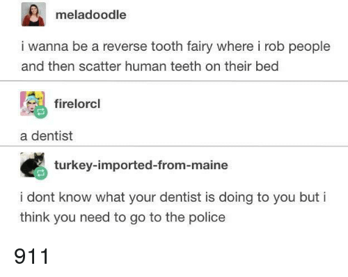 Police, Maine, and Turkey: meladoodle  i wanna be a reverse tooth fairy where i rob people  and then scatter human teeth on their bed  firelorcl  a dentist  turkey-imported-from-maine  i dont know what your dentist is doing to you but i  think you need to go to the police 911