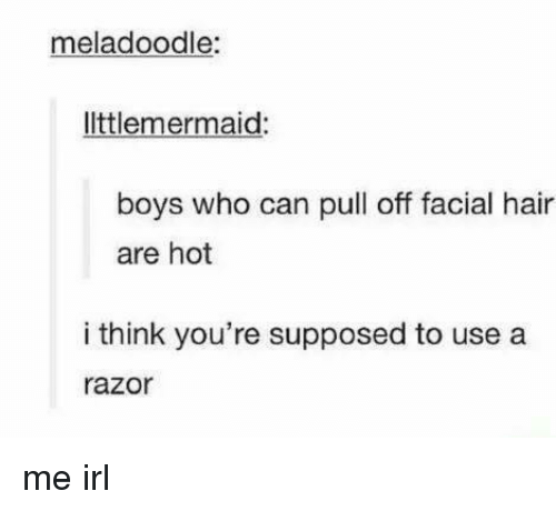 Razor: meladoodle:  ltlemermaid  boys who can pull off facial hair  are hot  i think you're supposed to use a  razor me irl