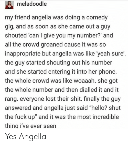 "Hello, Phone, and Shit: meladoodle  my friend angella was doing a comedy  gig, and as soon as she came out a guy  shouted 'can i give you my number? and  all the crowd groaned cause it was so  inappropriate but angella was like 'yeah sure'  the guy started shouting out his number  and she started entering it into her phone.  the whole crowd was like woaaah. she got  the whole number and then dialled it and it  rang. everyone lost their shit. finally the guy  answered and angella just said ""hello? shut  the fuck up"" and it was the most incredible  thing i've ever seen Yes Angella"