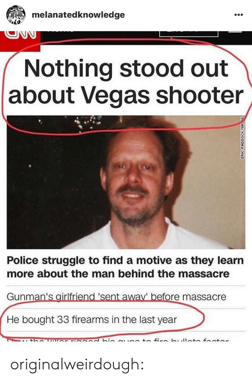Police, Struggle, and Tumblr: melanatedknowledge  Nothing stood out  about Vegas shooter  Police struggle to find a motive as they learın  more about the man behind the massacre  Gunman's airlfriend 'sent away' before massacre  He bought 33 firearms in the last year originalweirdough: