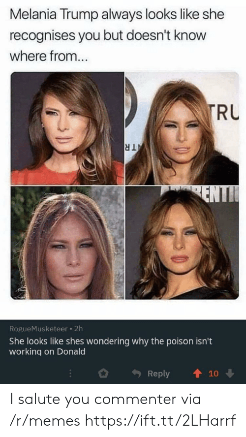 poison: Melania Trump always looks like she  recognises you but doesn't know  where from...  TRU  TR  ENTI  RogueMusketeer 2h  She looks like shes wondering why the poison isn't  working on Donald  Reply  10 I salute you commenter via /r/memes https://ift.tt/2LHarrf