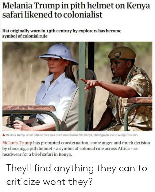 explorers: Melania Trump in pith helmet on Kenya  safari likened to colonialist  Hat originally worn in 19th century by explorers has become  symbol of colonial rule  A Melania Trump in her pith helmet on a brief safari in Nairobl, Kenya, Photograph: Carlo Allegri/Reuters  Melania Trump has prompted consternation, some anger and much derision  by choosing a pith helmet-a symbol of colonial rule across Africa-as  headwear for a brief safari in Kenya. Theyll find anything they can to criticize wont they?