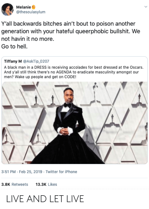 hateful: Melanie  @thesoulasylum  Y'all backwards bitches ain't bout to poison another  generation with your hateful queerphobic bullshit. We  not havin it no more.  Go to hell.  Tiffany M @AskTip_0207  A black man in a DRESS is receiving accolades for best dressed at the Oscars.  And y'all still think there's no AGENDA to eradicate masculinity amongst our  men? Wake up people and get on CODE!  3:51 PM Feb 25, 2019 Twitter for iPhone  3.8K Retweets 13.3 Likes LIVE AND LET LIVE