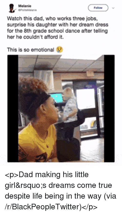 Blackpeopletwitter, Dad, and Life: Melanie  Watch this dad, who works three jobs,  surprise his daughter with her dream dress  for the 8th grade school dance after telling  her he couldn't afford it.  This is so emotional <p>Dad making his little girl's dreams come true despite life being in the way (via /r/BlackPeopleTwitter)</p>