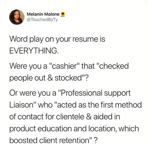 "Resume, Word, and Who: Melanin Malone  @TouchedByTy  Word play on your resume is  EVERYTHING  Were you a ""cashier"" that ""checked  people out & stocked""?  Or were you a ""Professional support  Liaison"" who ""acted as the first method  of contact for clientele & aided in  product education and location, which  boosted client retention""?"