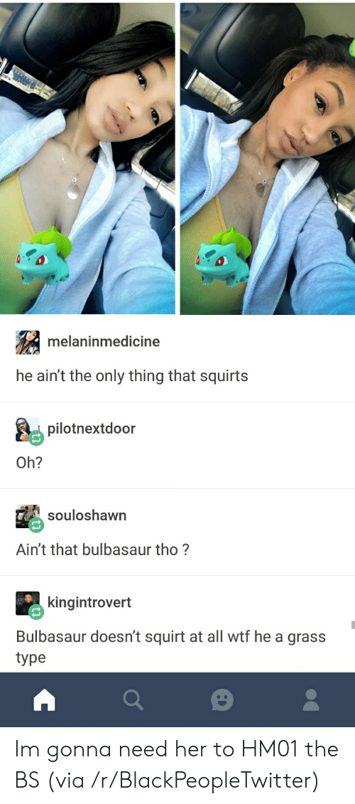 Blackpeopletwitter, Bulbasaur, and Squirt: melaninmedicine  he ain't the only thing that squirts  pilotnextdoor  Oh?  souloshawn  Ain't that bulbasaur tho?  kingintrovert  Bulbasaur doesn't squirt at all wtf he a grass  type Im gonna need her to HM01 the BS (via /r/BlackPeopleTwitter)