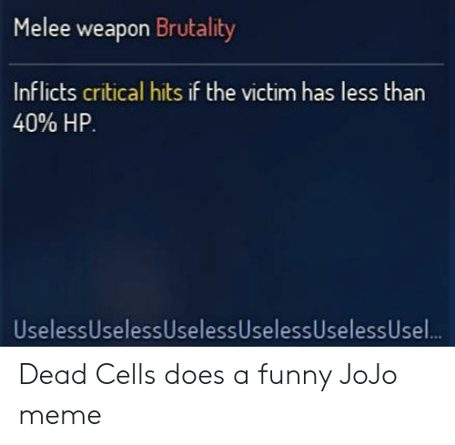 Funny, Meme, and Jojo: Melee weapon Brutality  Inflicts critical hits if the victim has less than  40% HP.  UselessUselessUselessUselessUselessUse.. Dead Cells does a funny JoJo meme