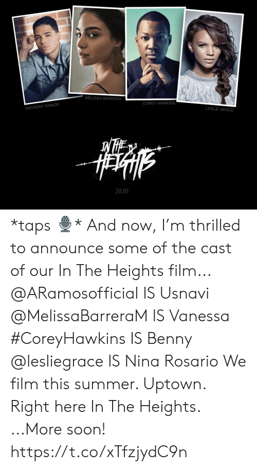 Taps: MELISSA BARRERA  COREY HAWKINS  ANTHONY RAMOS  LESLIE GRACE  2020 *taps 🎙* And now, I'm thrilled to announce some of the cast of our In The Heights film... @ARamosofficial IS Usnavi @MelissaBarreraM IS Vanessa #CoreyHawkins IS Benny  @lesliegrace IS Nina Rosario  We film this summer. Uptown. Right here In The Heights.  ...More soon! https://t.co/xTfzjydC9n
