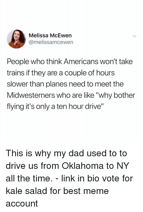 "Dad, Meme, and Memes: Melissa McEwen  @melissamcewern  People who think Americans won't take  trains if they are a couple of hours  slower than planes need to meet the  Midwesterners who are like ""why bother  flying it's only a ten hour drive"" This is why my dad used to to drive us from Oklahoma to NY all the time. - link in bio vote for kale salad for best meme account"
