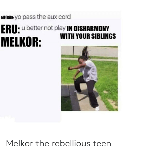 Yo, Lord of the Rings, and AUX Cord: MELKOR: YO pass the aux cord  ERU: u better not play IN DISHARMONY  WITH YOUR SIBLINGS  MELKOR: Melkor the rebellious teen