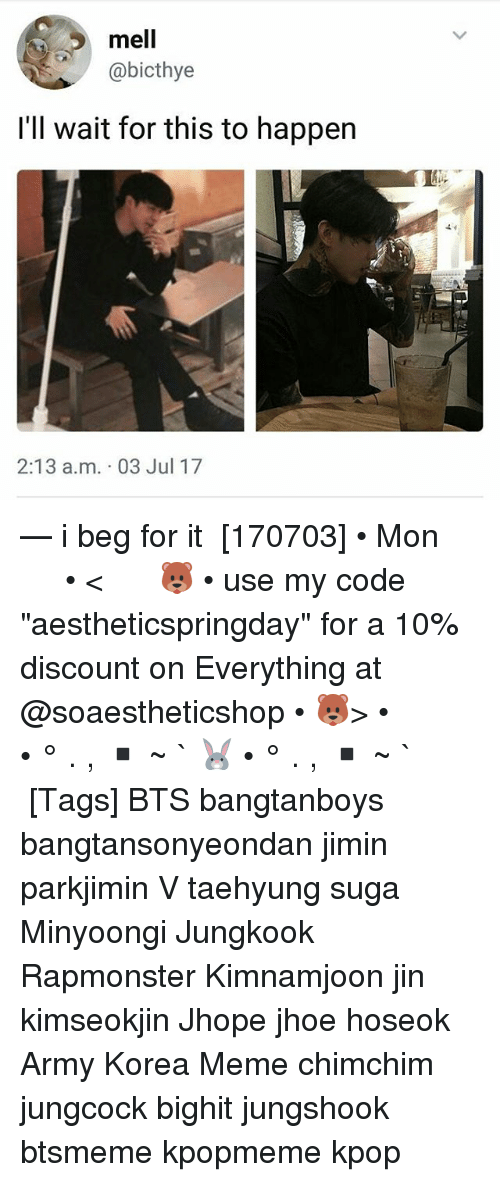 "Meme, Memes, and Army: mell  @bicthye  l'll wait for this to happen  2:13 a.m. 03 Jul 17 — i beg for it ⠀ [170703] • Mon ⠀ ⠀ ⠀ ⠀ ⠀ ⠀ • < 🐻 • use my code ""aestheticspringday"" for a 10% discount on Everything at @soaestheticshop • 🐻> • ⠀ ⠀ ⠀ ⠀ ⠀ • ° . , ▪ ~ ` 🐰 • ° . , ▪ ~ ` ⠀ ⠀ ⠀ ⠀ [Tags] BTS bangtanboys bangtansonyeondan jimin parkjimin V taehyung suga Minyoongi Jungkook Rapmonster Kimnamjoon jin kimseokjin Jhope jhoe hoseok Army Korea Meme chimchim jungcock bighit jungshook btsmeme kpopmeme kpop"