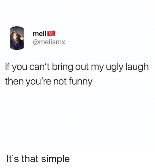 Funny, Memes, and Ugly: mell  @melismx  If you can't bring out my ugly laugh  then you're not funny It's that simple