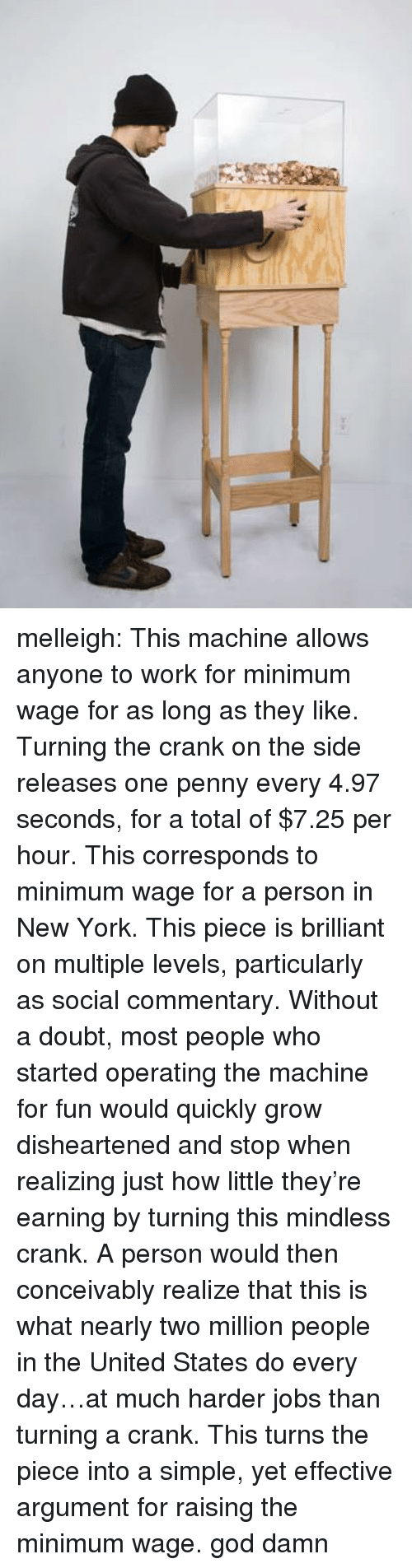 God, New York, and Target: melleigh:   This machine allows anyone to work for minimum wage for as long as they like. Turning the crank on the side releases one penny every 4.97 seconds, for a total of $7.25 per hour. This corresponds to minimum wage for a person in New York. This piece is brilliant on multiple levels, particularly as social commentary. Without a doubt, most people who started operating the machine for fun would quicklygrow disheartened and stop when realizing just how little they're earning by turning this mindless crank. A person would then conceivably realize that this is what nearly two million people in the United States do every day…at much harder jobs than turning a crank. This turns the piece into a simple, yet effective argument for raising the minimum wage.  god damn