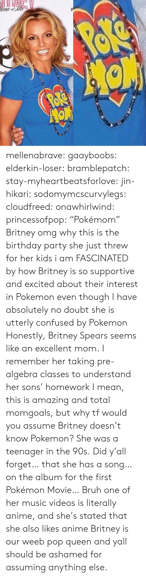 "britney spears: mellenabrave:  gaayboobs:  elderkin-loser:   bramblepatch:   stay-myheartbeatsforlove:  jin-hikari:  sodomymcscurvylegs:  cloudfreed:  onawhirlwind:  princessofpop:  ""Pokémom""  Britney omg why     this is the birthday party she just threw for her kids i am FASCINATED by how Britney is so supportive and excited about their interest in Pokemon even though I have absolutely no doubt she is utterly confused by Pokemon  Honestly, Britney Spears seems like an excellent mom.   I remember her taking pre-algebra classes to understand her sons' homework   I mean, this is amazing and total momgoals, but why tf would you assume Britney doesn't know Pokemon? She was a teenager in the 90s.   Did y'all forget… that she has a song… on the album for the first Pokémon Movie…   Bruh one of her music videos is literally anime, and she's stated that she also likes anime   Britney is our weeb pop queen and yall should be ashamed for assuming anything else."