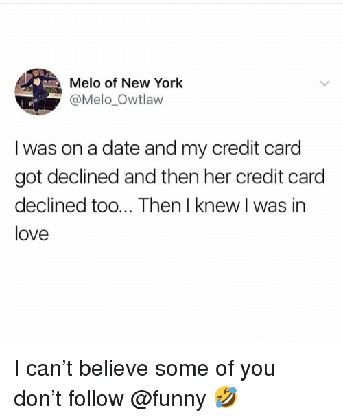 Funny, Love, and Meme: Melo of New York  @Mel0.0wtlaw  I was on a date and my credit card  got declined and then her credit card  declined too... Then I knew I was in  love I can't believe some of you don't follow @funny 🤣