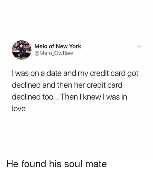 Love, Memes, and New York: Melo of New York  @Melo Owtlaw  I was on a date and my credit card got  declined and then her credit card  declined too... Then I knew I was in  love He found his soul mate