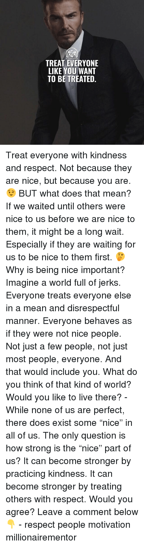 """Memes, Respect, and Live: MELOHURE MENTOR  TREAT EVERYONE  LIKE YOU WANT  TO BE TREATED. Treat everyone with kindness and respect. Not because they are nice, but because you are. 😉 BUT what does that mean? If we waited until others were nice to us before we are nice to them, it might be a long wait. Especially if they are waiting for us to be nice to them first. 🤔 Why is being nice important? Imagine a world full of jerks. Everyone treats everyone else in a mean and disrespectful manner. Everyone behaves as if they were not nice people. Not just a few people, not just most people, everyone. And that would include you. What do you think of that kind of world? Would you like to live there? - While none of us are perfect, there does exist some """"nice"""" in all of us. The only question is how strong is the """"nice"""" part of us? It can become stronger by practicing kindness. It can become stronger by treating others with respect. Would you agree? Leave a comment below 👇 - respect people motivation millionairementor"""
