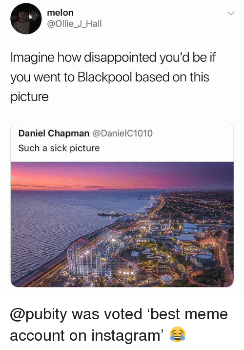 Disappointed, Instagram, and Meme: melon  @ollie_J_Hall  Imagine how disappointed you'd be if  you went to Blackpool based on this  picture  Daniel Chapman @DanielC1010  Such a sick picture @pubity was voted 'best meme account on instagram' 😂