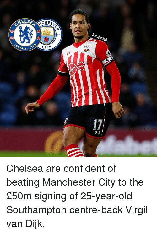 25 Years Old: MELSE  CHES  94  OOTBALL  CLUB  CITY  Transfer talk Chelsea are confident of beating Manchester City to the £50m signing of 25-year-old Southampton centre-back Virgil van Dijk.