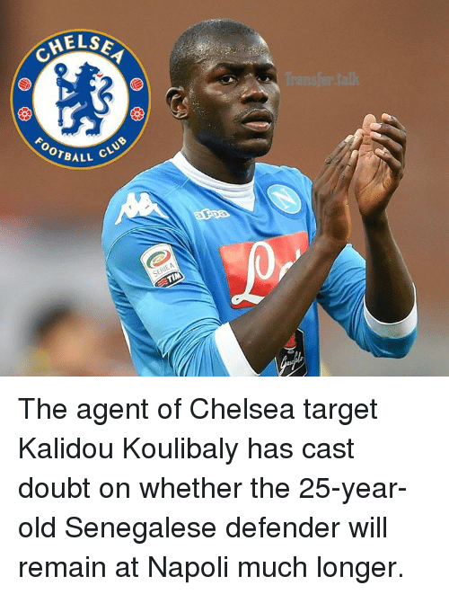 25 Years Old: MELSE  OTBALL  CLuo  TIM The agent of Chelsea target Kalidou Koulibaly has cast doubt on whether the 25-year-old Senegalese defender will remain at Napoli much longer.