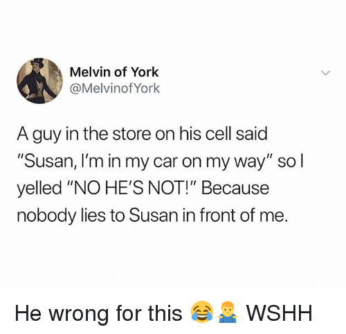 "Memes, Wshh, and On My Way: Melvin of York  @MelvinofYork  A guy in the store on his cell  ""Susan, I'm in my car on my way"" so l  yelled ""NO HE'S NOT!"" Because  nobody lies to Susan in front of me.  said He wrong for this 😂🤷‍♂️ WSHH"