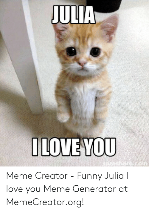 Funny, Love, and Meme: Meme Creator - Funny Julia I love you Meme Generator at MemeCreator.org!