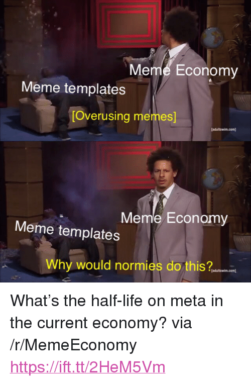 "Life, Meme, and Memes: Meme Economy  Meme templates  [Overusing memes  Meme Economy  Meme templates  Why would normies do this an  [adultswim.com <p>What's the half-life on meta in the current economy? via /r/MemeEconomy <a href=""https://ift.tt/2HeM5Vm"">https://ift.tt/2HeM5Vm</a></p>"