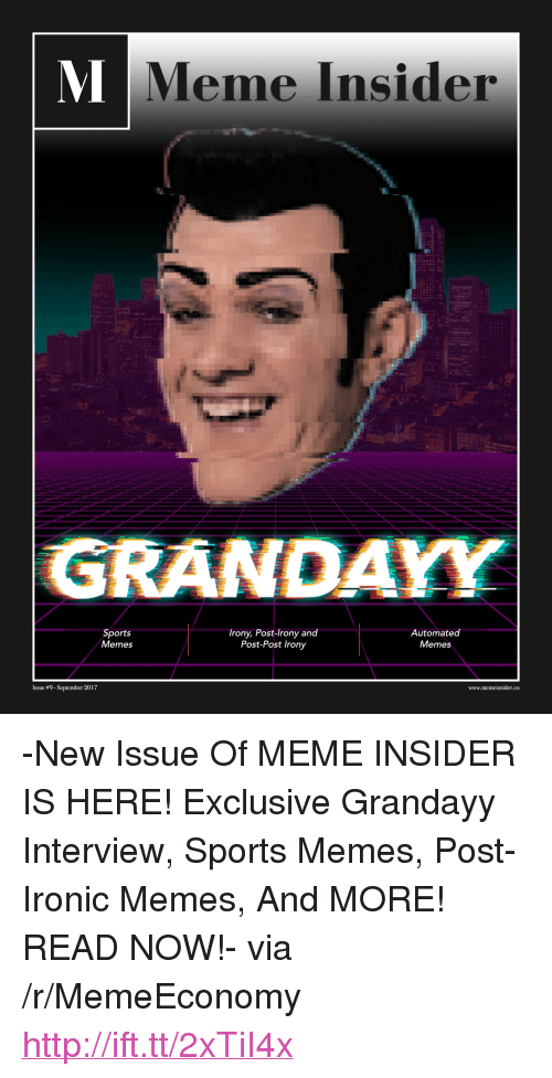"Ironic, Meme, and Memes: Meme Insider  GRANDAYY  Sports  Memes  Irony, Post-lrony and  Post-Post Irony  Automated  Memes  Issue #9-September 2017  www.memeinsider.co <p>-New Issue Of MEME INSIDER IS HERE! Exclusive Grandayy Interview, Sports Memes, Post-Ironic Memes, And MORE! READ NOW!- via /r/MemeEconomy <a href=""http://ift.tt/2xTiI4x"">http://ift.tt/2xTiI4x</a></p>"