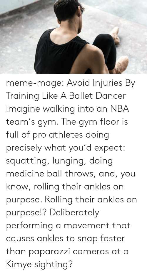 Askmen: meme-mage:    Avoid Injuries By Training Like A Ballet Dancer     Imagine walking into an NBA team's gym. The gym floor is full of pro athletes doing precisely what you'd expect: squatting, lunging, doing medicine ball throws, and, you know, rolling their ankles on purpose. Rolling their ankles on purpose!? Deliberately performing a movement that causes ankles to snap faster than paparazzi cameras at a Kimye sighting?
