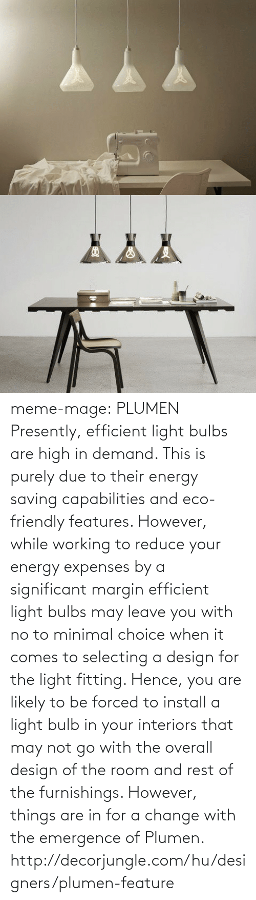 Designers: meme-mage:    PLUMEN Presently, efficient light bulbs are high in demand. This is purely due to their energy saving capabilities and eco-friendly features. However, while working to reduce your energy expenses by a significant margin efficient light bulbs may leave you with no to minimal choice when it comes to selecting a design for the light fitting. Hence, you are likely to be forced to install a light bulb in your interiors that may not go with the overall design of the room and rest of the furnishings. However, things are in for a change with the emergence of Plumen. http://decorjungle.com/hu/designers/plumen-feature