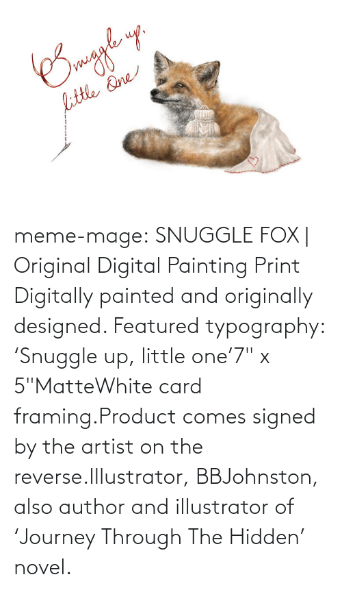 """digital painting: meme-mage:    SNUGGLE FOX   Original Digital Painting Print     Digitally painted and originally designed. Featured typography: 'Snuggle up, little one'7"""" x 5""""MatteWhite card framing.Product comes signed by the artist on the reverse.Illustrator, BBJohnston, also author and illustrator of 'Journey Through The Hidden' novel."""