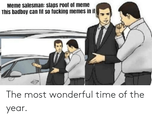 Meme This: Meme salesman: slaps roof of meme  This badboy can fit so fucking memes in it The most wonderful time of the year.
