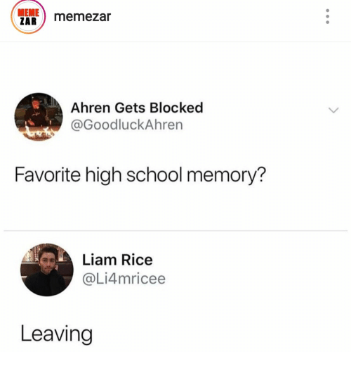 Meme, School, and Rice: MEME  ZAR  memezar  Ahren Gets Blocked  @GoodluckAhren  Favorite high school memory?  Liam Rice  @Li4mricee  Leaving