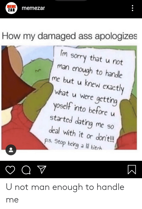 lil bitch: MEME  ZAR  memezar  How my damaged ass apologizes  I'm  sorry that u not  man enough to handle  me but u knew exactly  what u were getting  yoself into before u  started dating me so  deal with it or don't!!  P.s. Stop being a lil bitch U not man enough to handle me