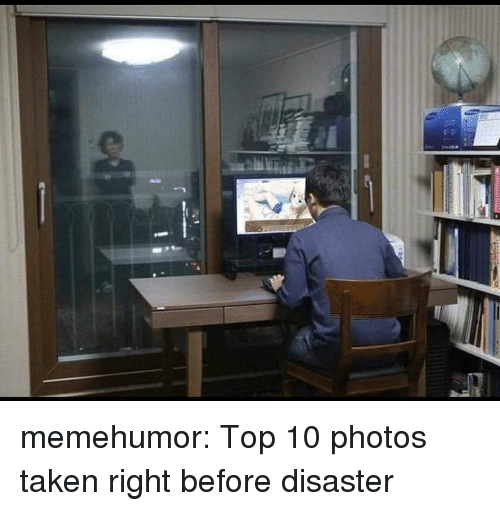 Taken, Tumblr, and Blog: memehumor:  Top 10 photos taken right before disaster