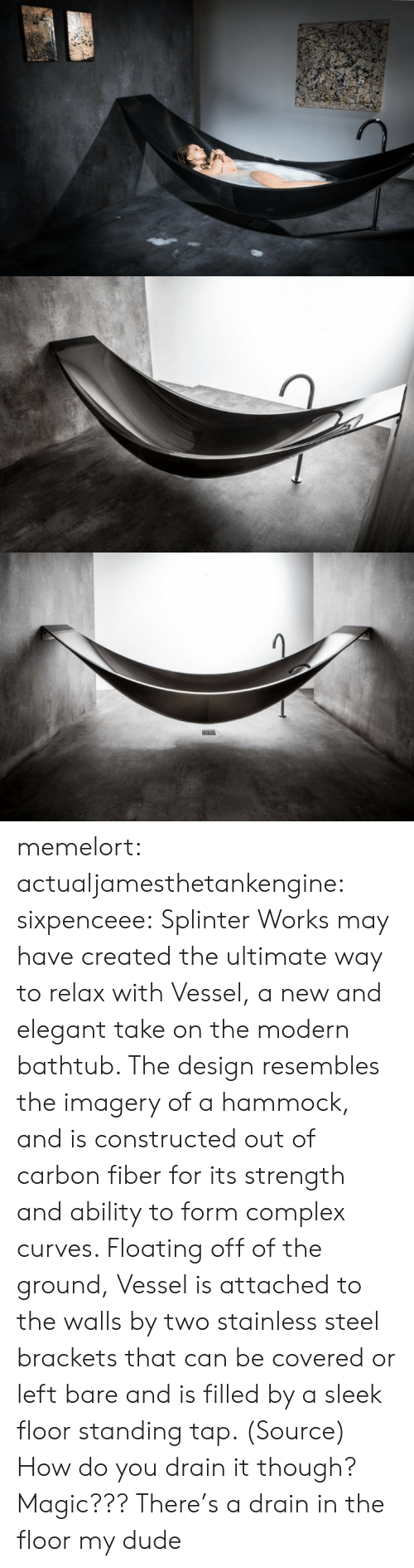 carbon fiber: memelort:  actualjamesthetankengine:  sixpenceee:  Splinter Works may have created the ultimate way to relax with Vessel, a new and elegant take on the modern bathtub. The design resembles the imagery of a hammock, and is constructed out of carbon fiber for its strength and ability to form complex curves. Floating off of the ground, Vessel is attached to the walls by two stainless steel brackets that can be covered or left bare and is filled by a sleek floor standing tap. (Source)  How do you drain it though? Magic???  There's a drain in the floor my dude