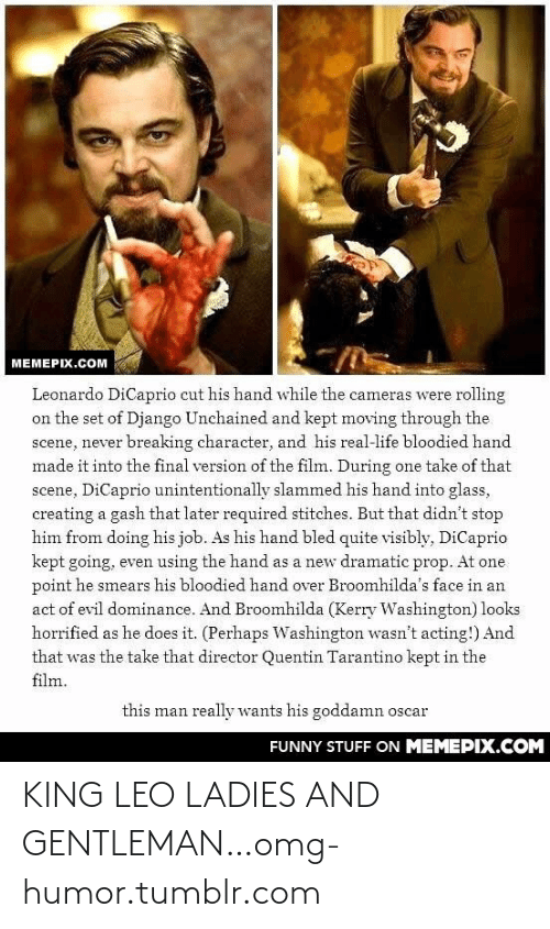 Django Unchained: MEMEPIX.COM  Leonardo DiCaprio cut his hand while the cameras were rolling  on the set of Django Unchained and kept moving through the.  scene, never breaking character, and his real-life bloodied hand  made it into the final version of the film. During one take of that  scene, DiCaprio unintentionally slammed his hand into glass,  creating a gash that later required stitches. But that didn't stop  him from doing his job. As his hand bled quite visibly, DiCaprio  kept going, even using the hand as a new dramatic prop. At one  point he smears his bloodied hand over Broomhilda's face in an  act of evil dominance. And Broomhilda (Kerry Washington) looks  horrified as he does it. (Perhaps Washington wasn't acting!) And  that was the take that director Quentin Tarantino kept in the  film.  this man really wants his goddamn oscar  FUNNY STUFF ON MEMEPIX.COM KING LEO LADIES AND GENTLEMAN…omg-humor.tumblr.com