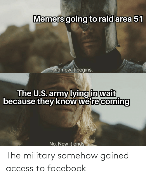 Facebook, Army, and Access: Memers going to raid area 51  And now it begins.  The U.S. army lying in wait  because they know were coming  No. Now it ends. The military somehow gained access to facebook