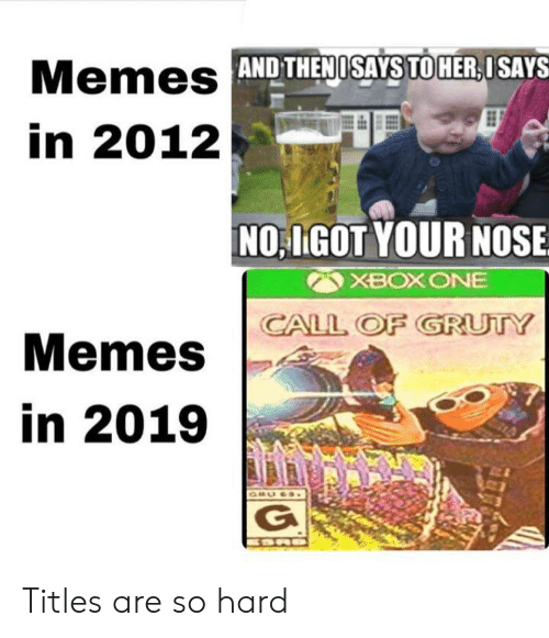 Memes, Xbox One, and Xbox: Memes AND THENOSAYS TO HER,ISAYS  in 2012  NO IGOT YOUR NOSE  XBOX ONE  CALL OF GRUTY  Memes  in 2019  ORU6S  G Titles are so hard