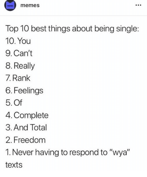 "Dank, Memes, and Best: memes  HEMES  Top 10 best things about being single:  10. You  9. Can't  8. Really  7. Rank  6. Feelings  5. Of  4. Complete  3. And Total  2. Freedom  1. Never having to respond to ""wya""  texts"