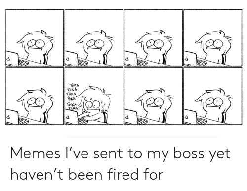 boss: Memes I've sent to my boss yet haven't been fired for