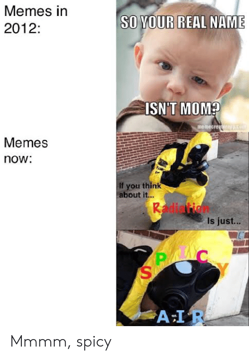 Memes, Spicy, and Mom: Memes in  SO YOUR  REAL NAME  2012:  ISN'T MOM?  memecreatorajco  Memes  now:  If you think  about it...  Radiation  Is just...  A IR Mmmm, spicy