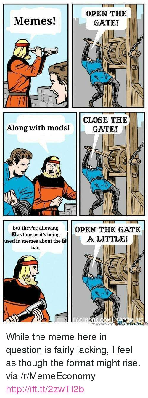 """Meme, Memes, and Http: Memes!  OPEN THE  GATE!  CLOSE THE  GATE!  Along with mods!  but they're allowing OPEN THE GATE  B as long as it's being  used in memesA LITTLE!  ban  EI  FA  memecenter.conm <p>While the meme here in question is fairly lacking, I feel as though the format might rise. via /r/MemeEconomy <a href=""""http://ift.tt/2zwTI2b"""">http://ift.tt/2zwTI2b</a></p>"""