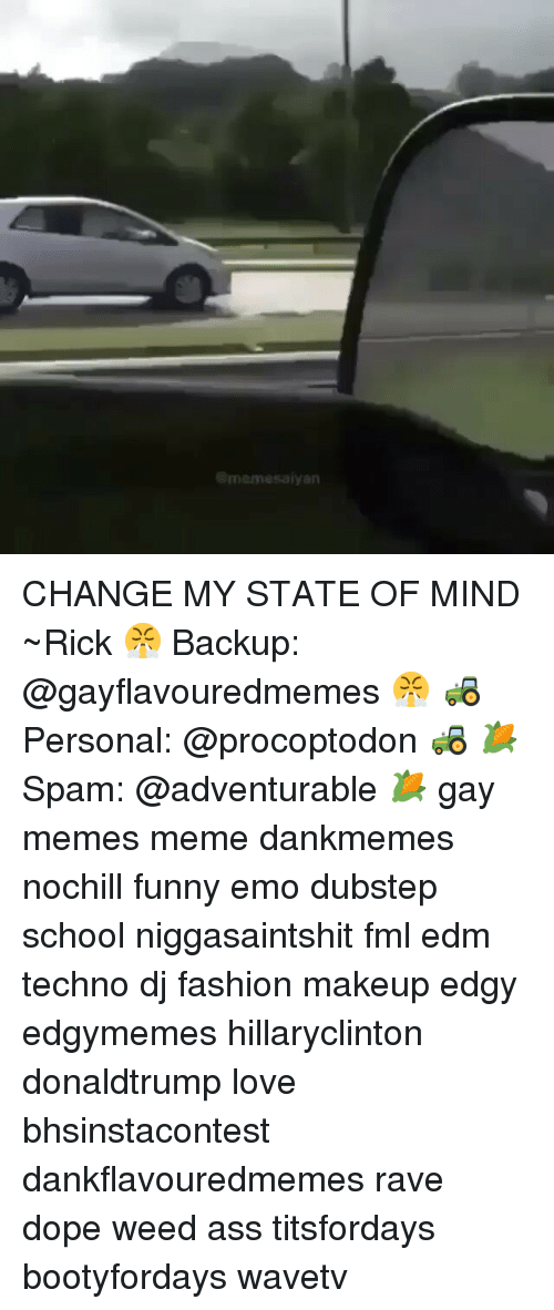 Funny Emo: memesaiyan CHANGE MY STATE OF MIND ~Rick 😤 Backup: @gayflavouredmemes 😤 🚜 Personal: @procoptodon 🚜 🌽Spam: @adventurable 🌽 gay memes meme dankmemes nochill funny emo dubstep school niggasaintshit fml edm techno dj fashion makeup edgy edgymemes hillaryclinton donaldtrump love bhsinstacontest dankflavouredmemes rave dope weed ass titsfordays bootyfordays wavetv