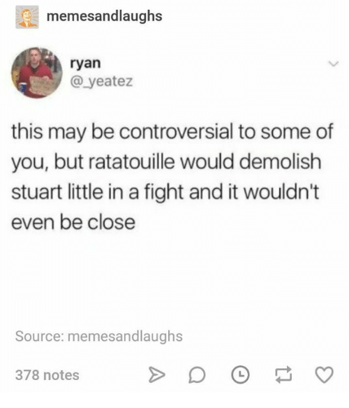 Stuart Little, Ratatouille, and Controversial: memesandlaughs  ryan  @ yeatez  this may be controversial to some of  you, but ratatouille would demolish  stuart little in a fight and it wouldn't  even be close  Source: memesandlaughs  378 notes