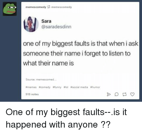 Funny, Lol, and Memes: memescomedy memescomedy  Sara  @saradesdinn  one of my biggest faults is that when i ask  someone their name i forget to listen to  what their name is  #memes #comedy #funny #lol #social media #humor  919 notes One of my biggest faults--.is it happened with anyone ??