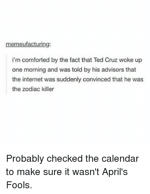 Ted Cruz: memeufacturing:  i'm comforted by the fact that Ted Cruz woke up  one morning and was told by his advisors that  the internet was suddenly convinced that he was  the zodiac killer Probably checked the calendar to make sure it wasn't April's Fools.