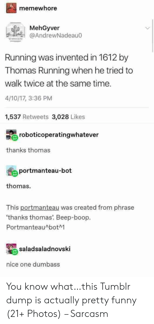 boop: memewhore  MehGyver  @AndrewNadeau0  Running was invented in 1612 by  Thomas Running when he tried to  walk twice at the same time.  4/10/17, 3:36 PM  1,537 Retweets 3,028 Likes  roboticoperatingwhatever  thanks thomas  portmanteau-bot  thomas.  This portmanteau was created from phrase  'thanks thomas. Beep-boop  PortmanteauAbotM  saladsaladnovski  nice one dumbass You know what…this Tumblr dump is actually pretty funny (21+ Photos) – Sarcasm