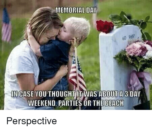 Memes, Memorial Day, and 🤖: MEMORIAL DAY  60 9657  IN CASE YOUTHOUGHT IT WAS ABOUT A 3 DAY  WEEKEND PARTIES OR BEACH Perspective