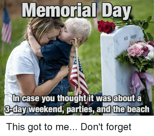 3 Day Weekend: Memorial Day  60 9857  In case you thought it was about a  3 day weekend, parties, and the beach This got to me... Don't forget